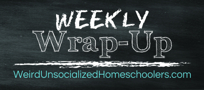 Weekly-Wrap-Up1 Weird Unsocialized homeschoolers
