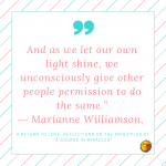 And as we let our own light shine Marianne Williamson