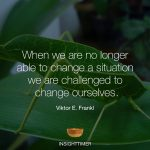 When we are no longer able to change a situation we are challenged to change our selves, Viktor Frankl