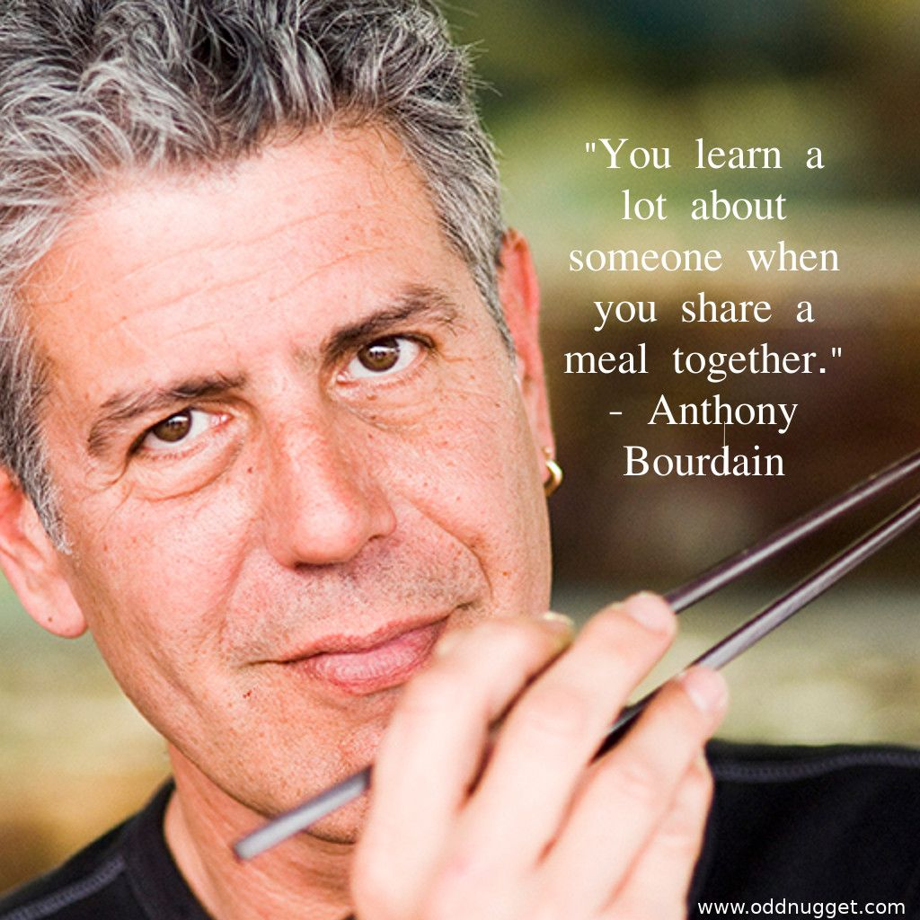 You learn a lot about someone when you share a meal together. -Anthony Bourdain